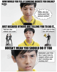 Memes, Omg, and Respect: HOW WOULD YOU FEEL IF SOMEONE INSULTS YOU ONLINE?  SGAG  OMG, did she  really post that  picture online?  JUST BECAUSE OTHERS ARE TELLING YOU TO DO IT...  Tell her she  makes you sick!  Let's join in the  fun and whack!  DOESN'T MEAN YOU SHOULD DO IT TOO  ENOUGH LAH YOU  ALL! Learn how to  respect others and  don't monkey see  monkey do!! Before you react to others online, watch this <link in bio> and think about how the other person would feel!!! BetterInternetSG SID2018 SaferInternetDay sp
