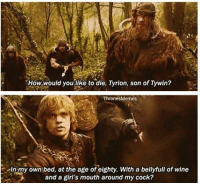 Girls, Memes, and Wine: How would you like to die, Tyrion, son of Tywin?  Thrones Memes  In my own bed, at the age of eighty. With a bellyful of wine  and a girl's mouth around my cock? Iconic