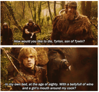 Memes, Wine, and 🤖: How would you like to die, Tyrion, son of Tywin?  MIn my own bed, at the age of eighty. With a bellyfull of wine  and a girl's mouth around my cock?