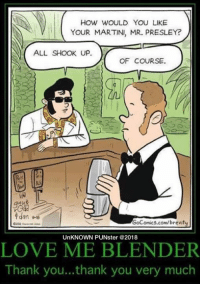 He always gave Elvis a fair shake. #UnKNOWN_PUNster: HOW WOULD YOU LIKE  YOUR MARTINI, MR. PRESLEY?  ALL SHOOK UP.  OF COURSE.  GoComics.com/brevity  UnKNOWN PUNster @2018  LOVE ME BLENDER  Thank you... thank you very much He always gave Elvis a fair shake. #UnKNOWN_PUNster
