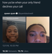 Facetime, Instagram, and Queen: how ya be when your only friend  declines your call  queen quen @quenblackwell  FaceTime unavailable  12/1/18, 10:25 PM  16.3K Retweets 75.7K Likes Follow: @Tropic_M for more ❄️ Instagram:@glizzypostedthat💋