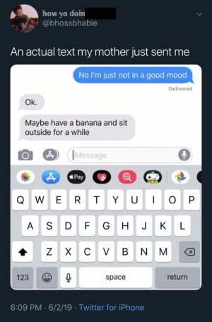 A sit and a banana.: how ya doin  @bhossbhabie  An actual text my mother just sent me  No I'm just not in a good mood  Delivered  Ok.  Maybe have a banana and sit  outside for a while  Message  Pay  U I  W E R  T  O P  A SD  FG  J  К  L  C VBN  ZX  X  return  123  space  6:09 PM 6/2/19 Twitter for iPhone  Y A sit and a banana.