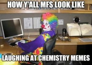 Yeet Science 😂😂😂: HOW YALL MFS LOOK LIKE  LAUGHING AT CHEMISTRY MEMES Yeet Science 😂😂😂