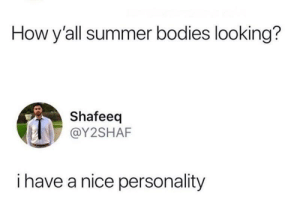 meirl: How y'all summer bodies looking?  Shafeeq  @Y2SHAF  i have a nice personality meirl