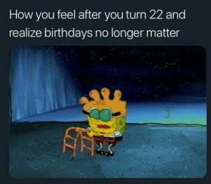 How, You, and Feel: How you feel after you turn 22 and  realize birthdays no longer matter My days are numbered