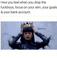 Funny, Goals, and True: How you feel when you drop the  fuckboys, focus on your skin, your goals  & your bank account.  Northwitch69 True 😂