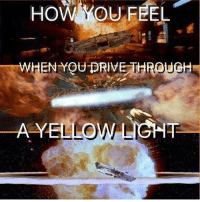 Memes, 🤖, and Deaths: How YOU FEEL  WHEN YOU PRIVETHROUCH  A YELLO Yellow light=Death Star explosion for Star Wars fans! Tag someone who does this!