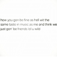 Friends, Lol, and Memes: how you gon be fine as hell wit the  same taste in music as me and think we  just gon' be friends lol u wild You Tried It... 😂😂😂😂😂😂 hiphophumor musichumor pettypost pettyastheycome straightclownin hegotjokes jokesfordays itsjustjokespeople itsfunnytome funnyisfunny randomhumor