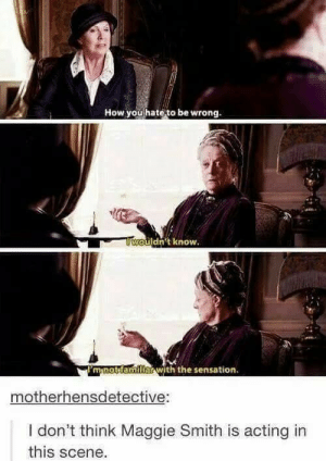 Fierce: How you hate to be wrong.  uldnt know.  mnotttamiliar with the sensation  motherhensdetective:  I don't think Maggie Smith is acting in  this scene. Fierce