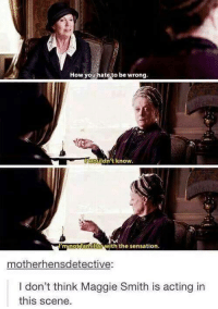 maggie smith: How you hate to be wrong  wouldn't know.  minot am  ar with the sensation.  mother hensdetective  don't think Maggie Smith is acting in  this scene.