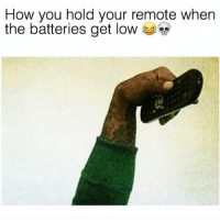 Be Like, Funny, and Get Low: How you hold your remote when  the batteries get low Lol it be like that