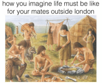 Tag a Northerner: how you imagine life must be like  for your mates outside london Tag a Northerner
