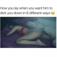 Memes, Dick, and 🤖: How you lay when you want him to  dick you down in 6 different ways She couldn't even get up to piss w-me onnnaat. yess you