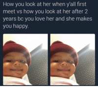 Love, Memes, and Happy: How you look at her when y'all first  meet vs how you look at her after 2  years bc you love her and she makes  you happy https://t.co/kfAf8Y3jSy