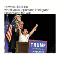 Memes, Las Vegas, and Getty Images: How you look like  when you support anti-immigrant  olicies and the wall  TRUMP  DonaldjTrump.com  Las Vegas, Nevada  Getty Images La mera neta word 😒😒😒
