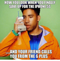 😂😂😂 true af: HOW YOU  LOOK WHEN YOU FINALY  SAVE UP FOR THE IPHONE 5S  a...AND YOUR FRIEND CALLS  YOU FROM THE 6 PLUS 😂😂😂 true af