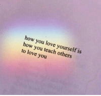 Love, How, and You: how you love yourself is  how you teach others  to love you