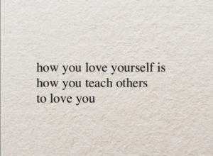 Love Yourself: how you love yourself is  how you teach others  to love you