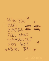How, You, and Feel: HOW YOU  MAYE  OTHEP S  FEEL ABOUT  THEMSELVES  SAYS ALOT  «ABOUT YOU. 口