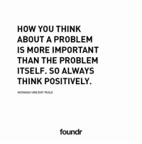 Memes, 🤖, and How: HOW YOU THINK  ABOUT A PROBLEM  IS MORE IMPORTANT  THAN THE PROBLEM  ITSELF. SO ALWAYS  THINK POSITIVELY.  NORMAN VINCENT PEALE  foundr Spot on! Inspired by @heather.burgett Tag a friend that needs to see this!
