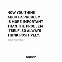 Memes, 🤖, and How: HOW YOU THINK  ABOUT A PROBLEM  IS MORE IMPORTANT  THAN THE PROBLEM  ITSELF. SO ALWAYS  THINK POSITIVELY.  NORMAN VINCENT PEALE  foundr Think positively. 👍 Tag a friend that needs to see this!