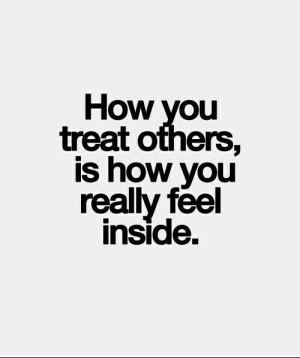 Treatful: How  you  treat others,  is how you  really feel  inside.