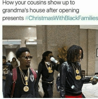 Christmas With Black Families , Memes, and House: How your cousins show up to  grandma's house after opening  presents Ion know why every yr my cousins got more gifts den me at ma house . christmaswithblackfamilies