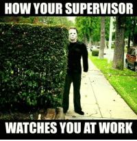 Funniest Memes Ever: HOW YOUR SUPERVISOR  WATCHES YOU AT WORK