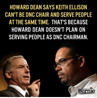 We need a DNC of the people, by the people, and for the people.  Howard Dean disagrees: http://politi.co/2fuN6qV: HOWARD DEAN SAYS KEITH ELLISON  CAN'T BE DNC CHAIR AND SERVE PEOPLE  AT THE SAME TIME. THAT'S BECAUSE  HOWARD DEAN DOESN'T PLAN ON  SERVING PEOPLE AS DNC CHAIRMAN  Bernie We need a DNC of the people, by the people, and for the people.  Howard Dean disagrees: http://politi.co/2fuN6qV