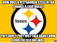 HOWDOESA PITTSBURGH STEELER FAN  CHANGE ALIGHTBULB?  Steelers  THEY DONT THEY JUST TALKABOUTHOW  GOOD THE OLDONEWAS Living in the past?