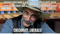 HOWDY! THIS HERES A PICTURE OF SAM ELLIOTT WITH  SOME TEXT CONVEYING A CONSERVATIVE TALKING POINT  CHECKMATE LIBERALS! uh-oh