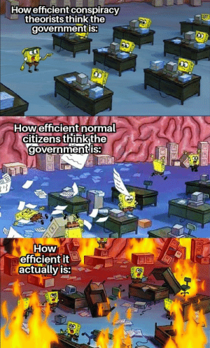 memehumor:  You've reached the automated answering system of the department of burning money.: Howefficient conspiracy  theorists think the  governmentis:  Howefficient normal  citizens thinkthe  governmentis  How  efficientit  actually is: memehumor:  You've reached the automated answering system of the department of burning money.