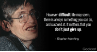 """Life, Stephen, and Stephen Hawking: However difficult life may seem,  there is always something you can do,  and succeed at. It matters that you  don't just give up  Stephen Hawking  Goalcast <p>Rest in peace via /r/wholesomememes <a href=""""http://ift.tt/2FAgBIr"""">http://ift.tt/2FAgBIr</a></p>"""