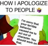 terrible: HOWI APOLOGIZE  TO PEOPLE  I'm sorry that  your terrible  behavior  caused me to  act out of  character. You  should work on  that.  memat