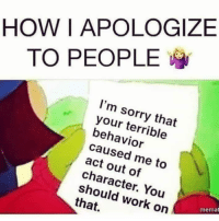 Dank, Sorry, and Work: HOWI APOLOGIZE  TO PEOPLE  I'm sorry that  your terrible  behavior  caused me to  act out of  character. You  should work on  that.  You  memat #jussayin