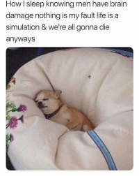 Life, Brain, and Girl Memes: HowI sleep knowing men have brain  damage nothing is my fault life is a  simulation & we're all gonna die  anyways  1 But with a blanket on so the demons can't get me 🙃