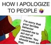 Yep: HOWIAPOLOGIZE  TO PEOPLE  I'm sorry that  your terrible  behavior  caused me to  act out of  character. You  should work on  that.  memati Yep