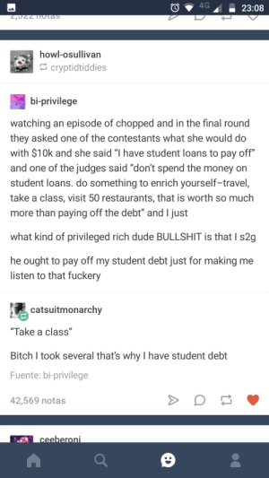 """Bitch, Dude, and Money: howl-osullivan  cryptidtiddies  bi-privilege  watching an episode of chopped and in the final round  they asked one of the contestants what she would do  with $10k and she said """"I have student loans to pay off""""  and one of the judges said """"don't spend the money on  student loans. do something to enrich yourself-travel,  take a class, visit 50 restaurants, that is worth so much  more than paying off the debt"""" and I just  what kind of privileged rich dude BULLSHIT is that I s2g  he ought to pay off my student debt just for making me  listen to that fuckery  catsuitmonarchy  """"Take a class""""  Bitch I took several thats why I have student debt  Fuente: bi-privilege  42,569 notas #EatTheRich"""