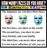 Facebook, Family, and Friends: HOWMANY FACES DOYOUHAVE?  FOLLOW aCONSPIRACYFILES f  The Japanese say you have three faces  The first face, you show to the world.  The second face, you show to your  close friends, and your family.  The third face, you never show anyone.  It is the truest reflection of who you are Double tap and tag a friend! ViewPreviousPost CHECK US OUT ON FACEBOOK! (Link in bio) SUBSCRIBE ON YOUTUBE! @conspiracyfiles YouTube (Comment your thoughts below👇🏼) ConspiracyFiles ConspiracyFiles2 CorporationSlayer HowManyFacesDoYouHave NewWorldOrder IlluminatiRitual ThreeFaces TwoFace SubliminalMessages SubliminalMessage PredictiveProgramming TruthInPlainSight Rothschild SatanicIndustry WakeUpSheeple WakeUp Sheeple Illuminati Rothschild ConspiracyJokes ConspiracyFact Conspiracy ConspiracyTheory ConspiracyTheories ConspiracyFiles Follow back up page! @conspiracyfiles2 Follow @zerochiills Follow @uniformedthugs Follow @celebrityfactual
