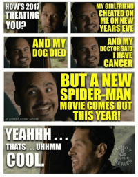 (Robert Gabel Jr): HOW'S 2011  MY GIRLFRIEND  CHEATED ON  TREATING  ME ON NEW  YOU?  YEARS EVE  AND MY  AND MY  DOCTOR SAID  DOG DIED  I HAVE  CANCER  BUT A NEW  SPIDER-MAN  MOVIE COMES OUT  THIS YEAR!  IGINERDY COMIC. MEMES  YEAHHH  THATS... UHHMM  COOL  COMIC  EMEG (Robert Gabel Jr)