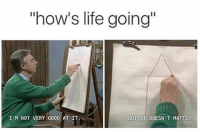 """Life, Memes, and Good: """"how's life going  I'M NOT VERY GOOD AT IT.  BUT IT DOESN T MATTER Relatable 😂😂"""