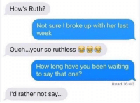 Memes, Ruthless, and Waiting...: How's Ruth?  Not sure I broke up with her last  week  Ouch...your so ruthless  How long have you been waiting  to say that one?  Read 16:43  I'd rather not say..