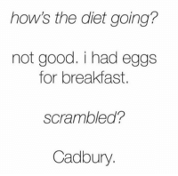 Dank, Dieting, and Breakfast: how's the diet going?  not good. i had eggs  for breakfast.  Scrambled?  Cadbury