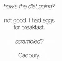 Memes, Breakfast, and 🤖: how's the diet going?  not good. i had eggs  for breakfast.  Scrambled?  Cadbury