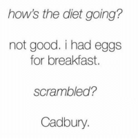 Memes, Breakfast, and 🤖: how's the diet going?  not good. i had eggs  for breakfast.  scrambled?  Cadbury sounds about right.