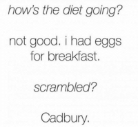 Memes, Breakfast, and 🤖: hows the diet going?  not good. i had eggs  for breakfast.  scrambled?  Cadbury #CFPics #funny