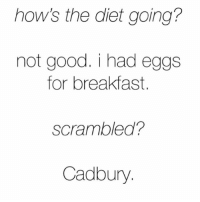 Memes, Breakfast, and Good: how's the diet going?  not good. i had eggs  for breakfast.  Scrambled?  Cadbury 😩😩😩😩😩