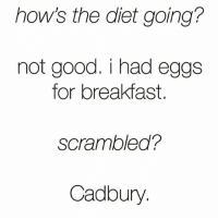 Breakfast, Chocolate, and Good: how's the diet going?  not good. i had eggs  for breakfast.  Scrambled?  Cadbury Eating my entire weight in chocolate, you? @mybestiesays