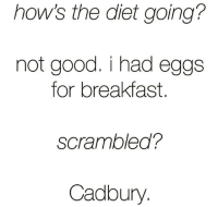 Funny, Breakfast, and Good: how's the diet going?  not good, i had eggs  for breakfast  scrambled?  Cadbury I can't adult😩🐰🍳🥚 Via @muscles_a_linguini
