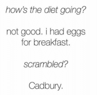 Dank, Dieting, and Love: how's the diet going?  not good. i had eggs  for breakfast.  scrambled?  Cadbury I love eggs